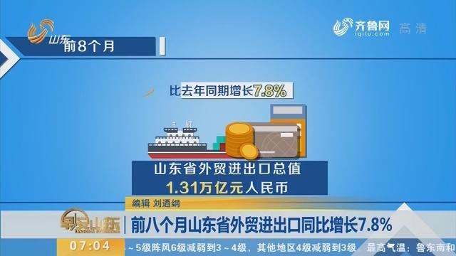 前八个月山东省外贸进出口同比增长7.8%