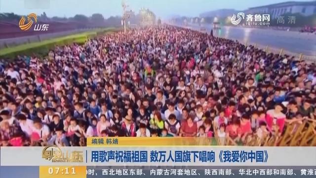 用歌声祝福祖国 数万人国旗下唱响《我爱你中国》