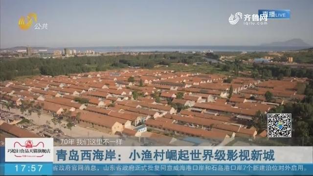【70年 我们这里不一样】青岛西海岸:小渔村崛起世界级影视新城