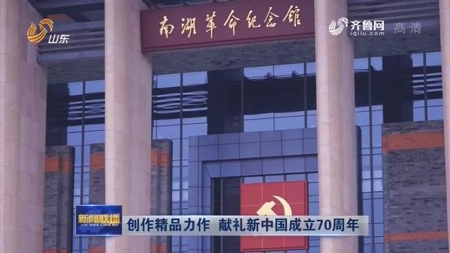创作精品力作 献礼新中国成立70周年