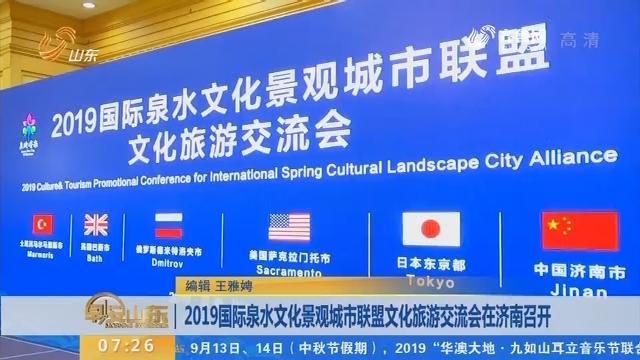 2019国际泉水文化景观城市联盟文化旅游交流会在济南召开