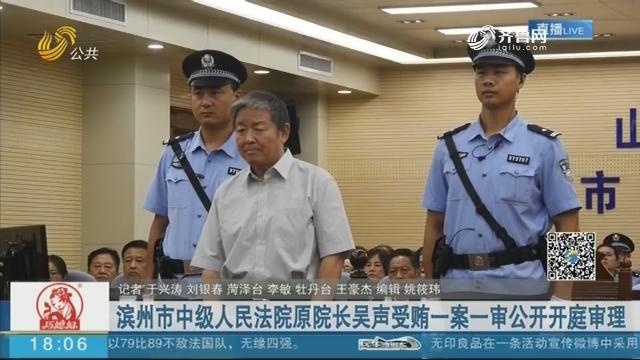 滨州市中级人民法院原院长吴声受贿一案一审公开开庭审理