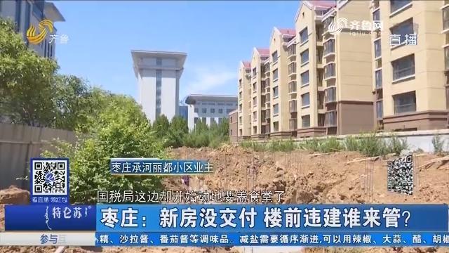 枣庄:新房没交付 楼前违建谁来管?