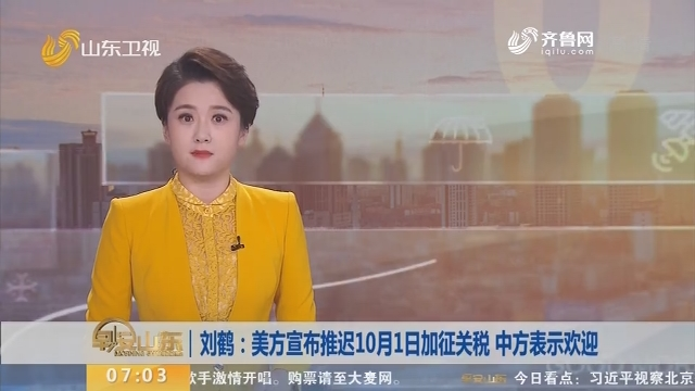刘鹤:美方宣布推迟10月1日加征关税 中方表示欢迎