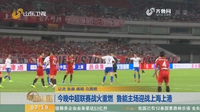 9月13日晚中超联赛战火重燃 鲁能主场迎战上海上港