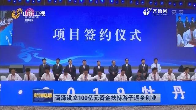 菏泽设立100亿元资金扶持游子返乡创业