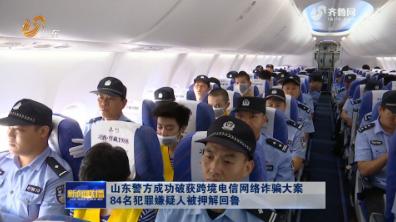 山东警方成功破获跨境电信网络诈骗大案 84名犯罪嫌疑人被押解回鲁