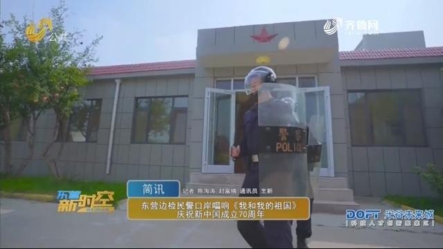 东营边检民警口岸唱响《我和我的祖国》庆祝新中国成立70周年