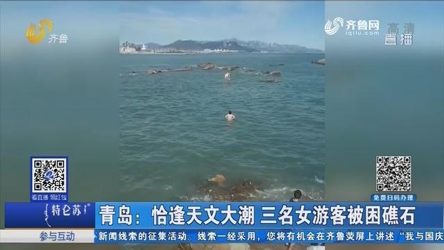 青岛:恰逢天文大潮 三名女游客被困礁石