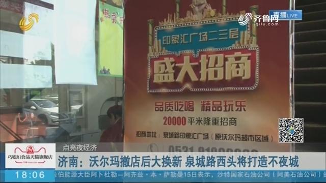 【点亮夜经济】济南:沃尔玛撤店后大换新 泉城路西头将打造不夜城