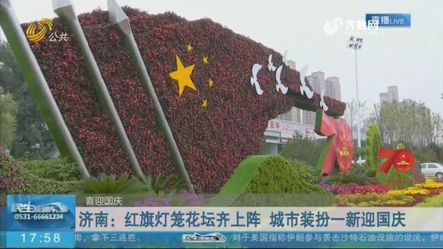 【喜迎国庆】济南:红旗灯笼花坛齐上阵 城市装扮一新迎国庆