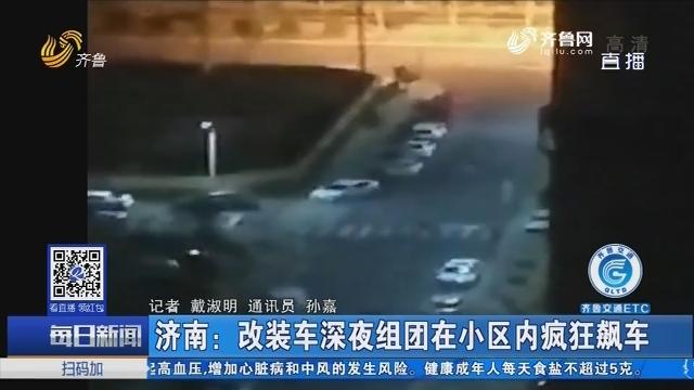济南:改装车深夜组团在小区内疯狂飙车