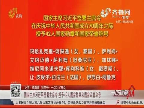 国家主席习近平签署主席令 授予42人国家勋章和国家荣誉称号