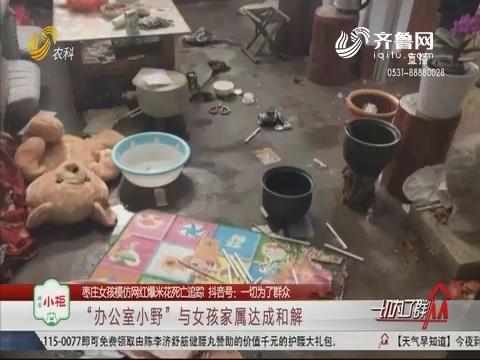 """【枣庄女孩模仿网红爆米花死亡追踪】""""办公室小野""""与女孩家属达成和解"""
