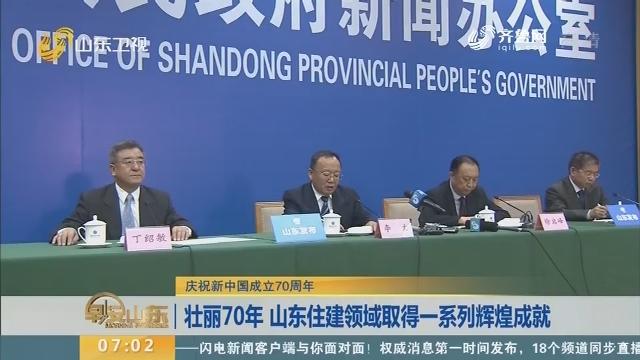 【庆祝新中国成立70周年】壮丽70年 山东住建领域取得一系列辉煌成就