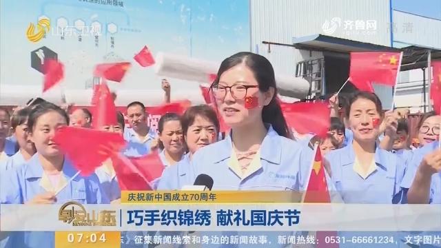 【庆祝新中国成立70周年】巧手织锦绣 献礼国庆节