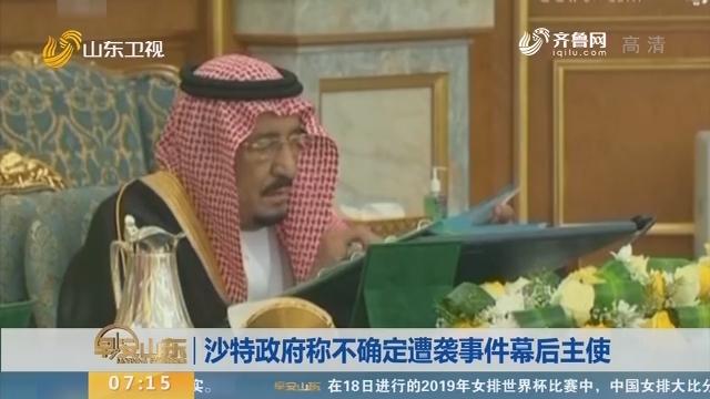 沙特政府称不确定遭袭事件幕后主使