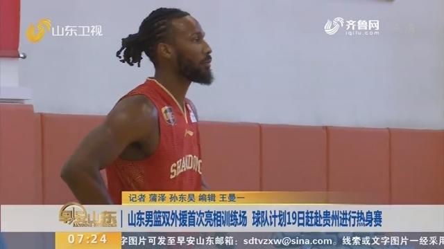山东男篮双外援首次亮相训练场 球队计划19日赶赴贵州进行热身赛