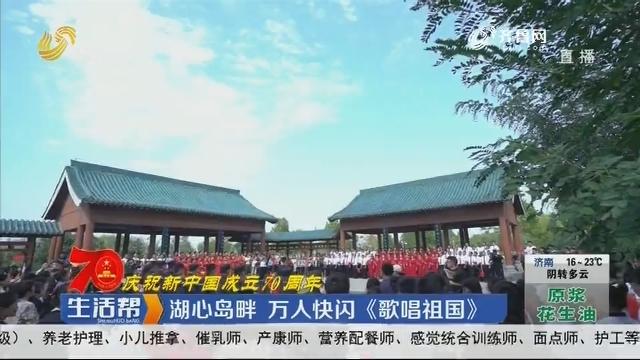 【庆祝新中国成立70周年】菏泽:湖心岛畔 万人快闪《歌唱祖国》