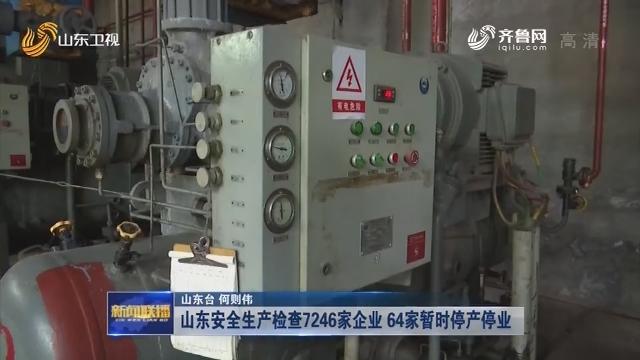 山东安全生产检查7246家企业 64家暂时停产停业