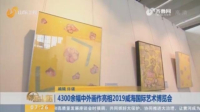 4300余幅中外画作亮相2019威海国际艺术博览会