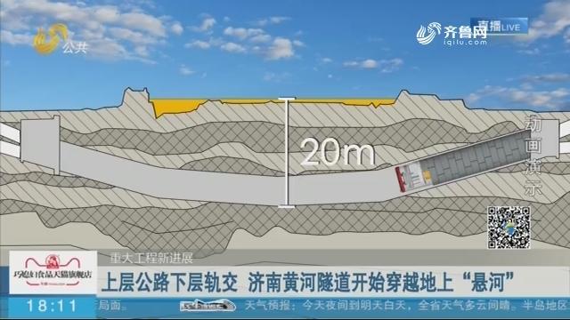 """【重大工程新进展】上层公路下层轨交 济南黄河隧道开始穿越地上""""悬河"""""""