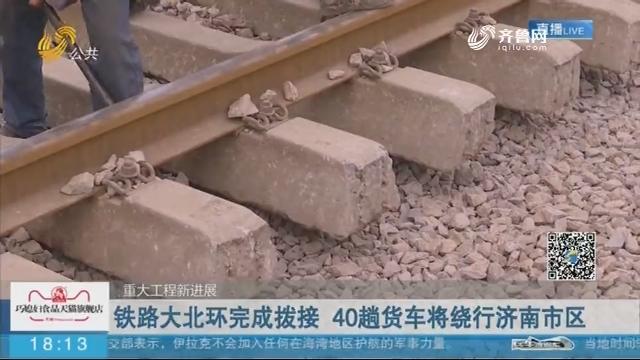 【重大工程新进展】铁路大北环完成拨接 40趟货车将绕行济南市区