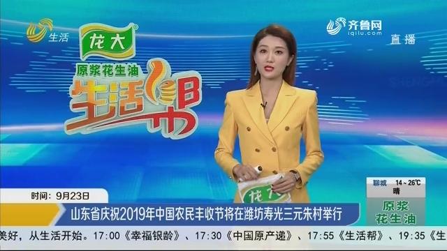 山东省庆祝2019年中国农民丰收节将在潍坊寿光三元朱村举行