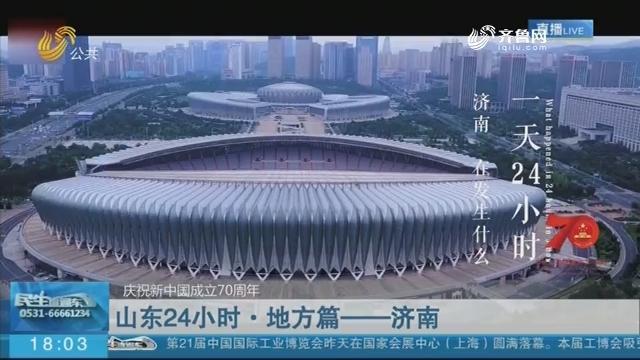 【庆祝新中国成立70周年】山东24小时·地方篇——济南