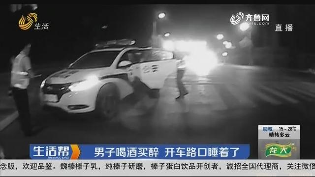 淄博:男子喝酒买醉 开车路口睡着了