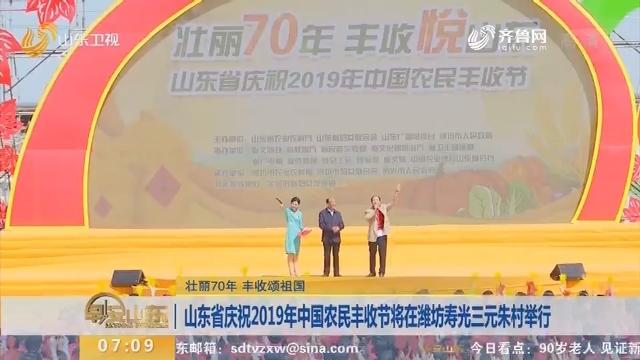 【壮丽70年 丰收颂祖国】山东省庆祝2019年中国农民丰收节将在潍坊寿光三元朱村举行