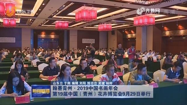 翰墨青州·2019中国书画年会 第19届中国(青州)花卉博览会将于9月29日举行