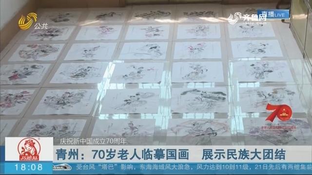 【庆祝新中国成立70周年】青州:70岁老人临摹国画 展示民族大团结