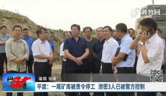 《问安齐鲁》09-22播出《平度:一尾矿库被责令停工 泄密3人已被警方控制》
