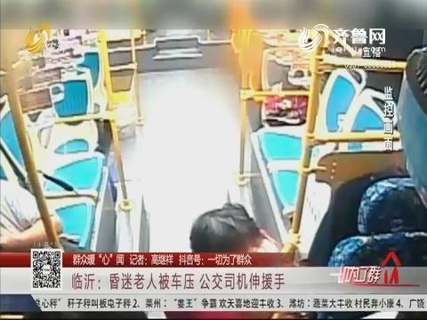 """【群众暖""""心""""闻】临沂:昏迷老人被车压 公交司机伸援手"""