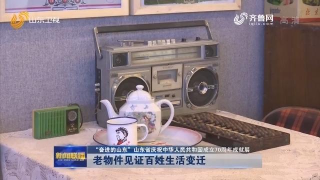 """【""""奋进的山东""""山东省庆祝中华人民共和国成立70周年成就展】老物件见证百姓生活变迁"""
