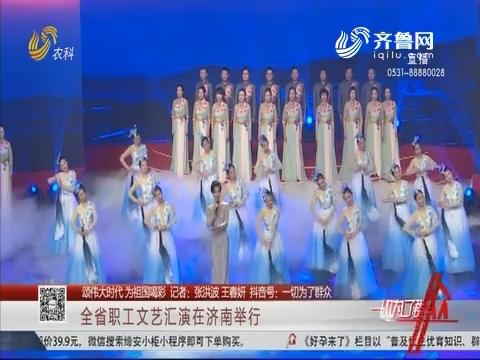 【颂伟大时代 为祖国喝彩】全省职工文艺汇演在济南举行