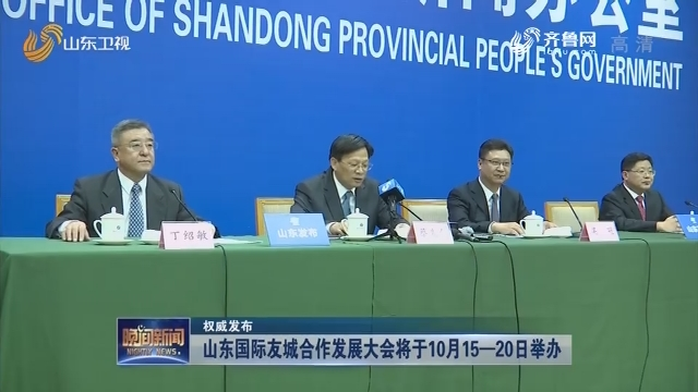 【权威发布】山东国际友城合作发展大会将于10月15—20日举办