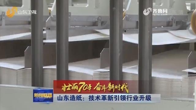 【壮丽70年 奋斗新时代】山东造纸:技术革新引领行业升级