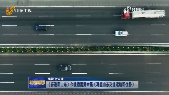 《奋进新山东》今晚播出第六集《再塑山东交通运输新优势》