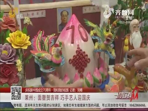 【庆祝新中国成立70周年·我和我的祖国】莱州:面塑贺吉祥 巧手艺人迎国庆