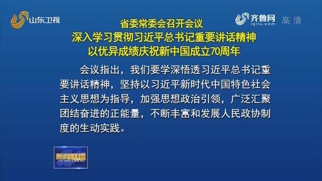 省委常委会召开会议 深入学习贯彻习近平总书记重要讲话精神 以优异成绩庆祝新中国成立70周年