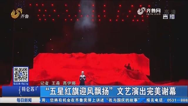 """""""五星红旗迎风飘扬""""文艺演出完美谢幕"""