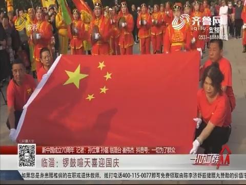 【新中国成立70周年】临淄:锣鼓喧天喜迎国庆