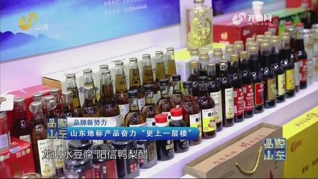 """【品牌新势力】山东地标产品奋力""""更上一层楼"""""""