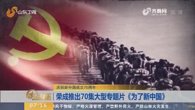 【庆祝新中国成立70周年】荣成推出70集大型专题片《为了新中国》