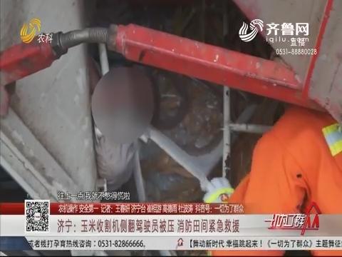 【农机操作 安全第一】济宁:玉米收割机侧翻驾驶员被压 消防田间紧急救援
