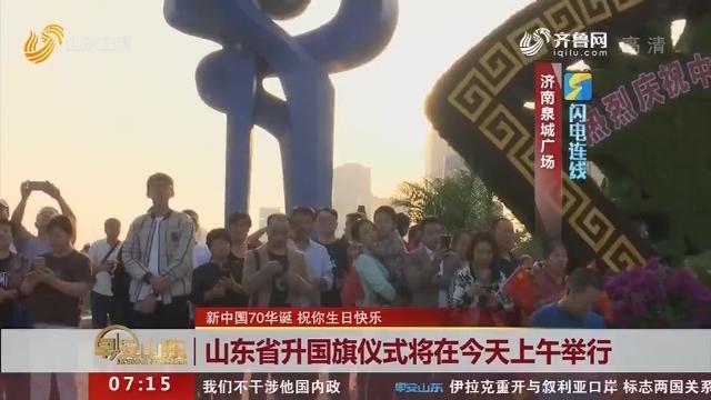 【闪电连线】新中国70华诞 祝你生日快乐:山东省升国旗仪式将在10月1日上午举行