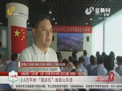"""【大阅兵里的""""山东元素""""】2.4万平米 """"国庆红""""地毯山东造"""