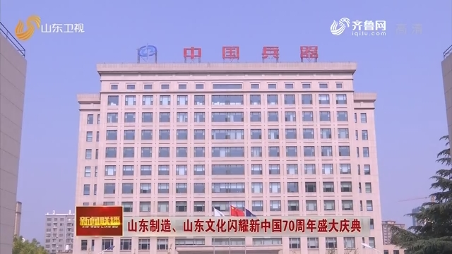 山东制造、山东文化闪耀新中国70周年盛大庆典